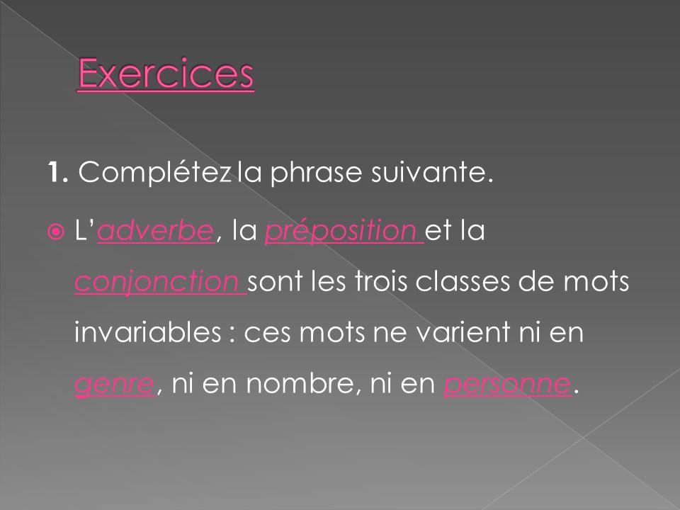 1. Complétez la phrase suivante. Ladverbe, la préposition et la conjonction sont les trois classes de mots invariables : ces mots ne varient ni en gen