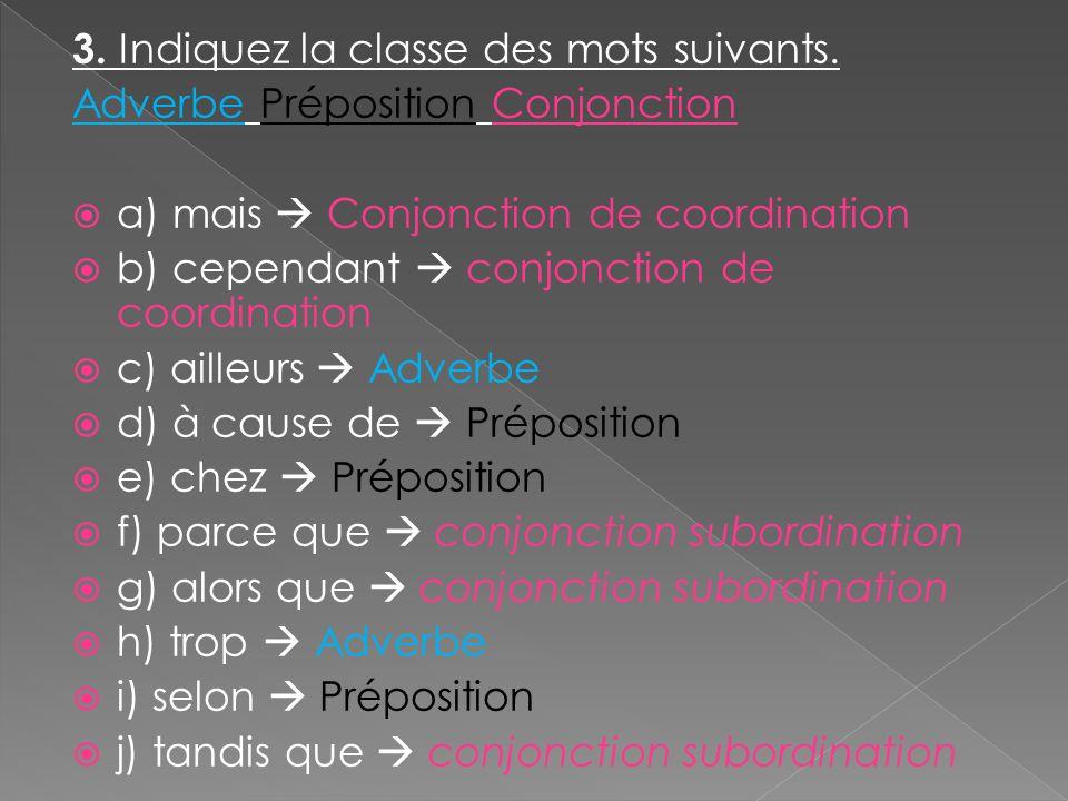 3. Indiquez la classe des mots suivants. Adverbe Préposition Conjonction a) mais Conjonction de coordination b) cependant conjonction de coordination