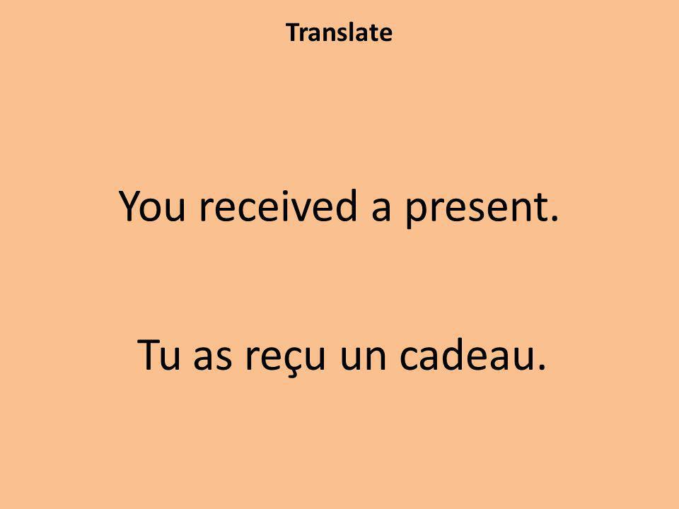Translate You received a present. Tu as reçu un cadeau.