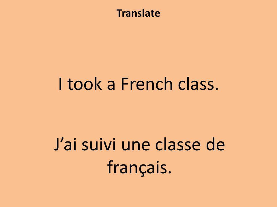 Translate I took a French class. Jai suivi une classe de français.