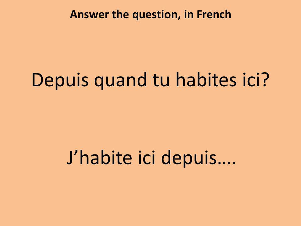Answer the question, in French Depuis quand tu habites ici Jhabite ici depuis….