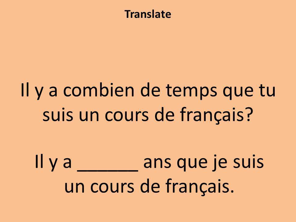 Translate Il y a combien de temps que tu suis un cours de français? Il y a ______ ans que je suis un cours de français.