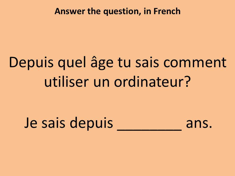 Answer the question, in French Depuis quel âge tu sais comment utiliser un ordinateur.