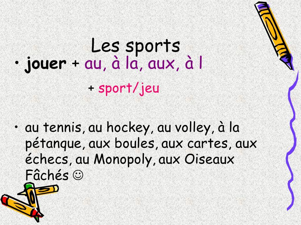 Les sports jouer + au, à la, aux, à l + sport/jeu au tennis, au hockey, au volley, à la pétanque, aux boules, aux cartes, aux échecs, au Monopoly, aux
