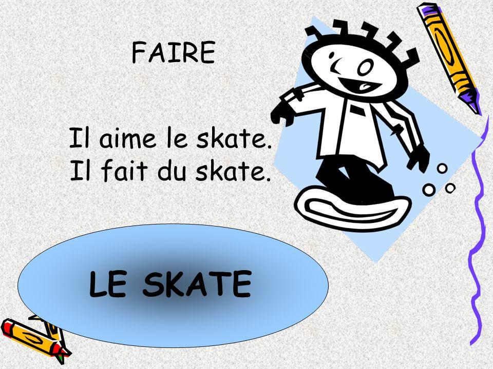 LE SKATE Il aime le skate. Il fait du skate. FAIRE
