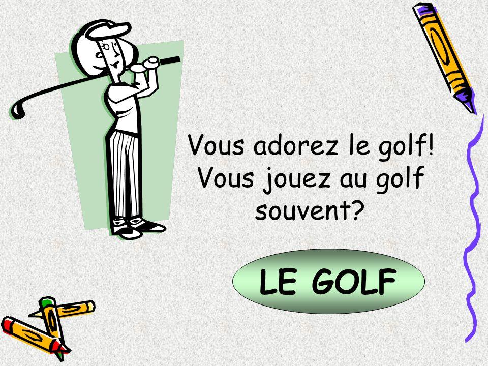 LE GOLF Vous adorez le golf! Vous jouez au golf souvent?