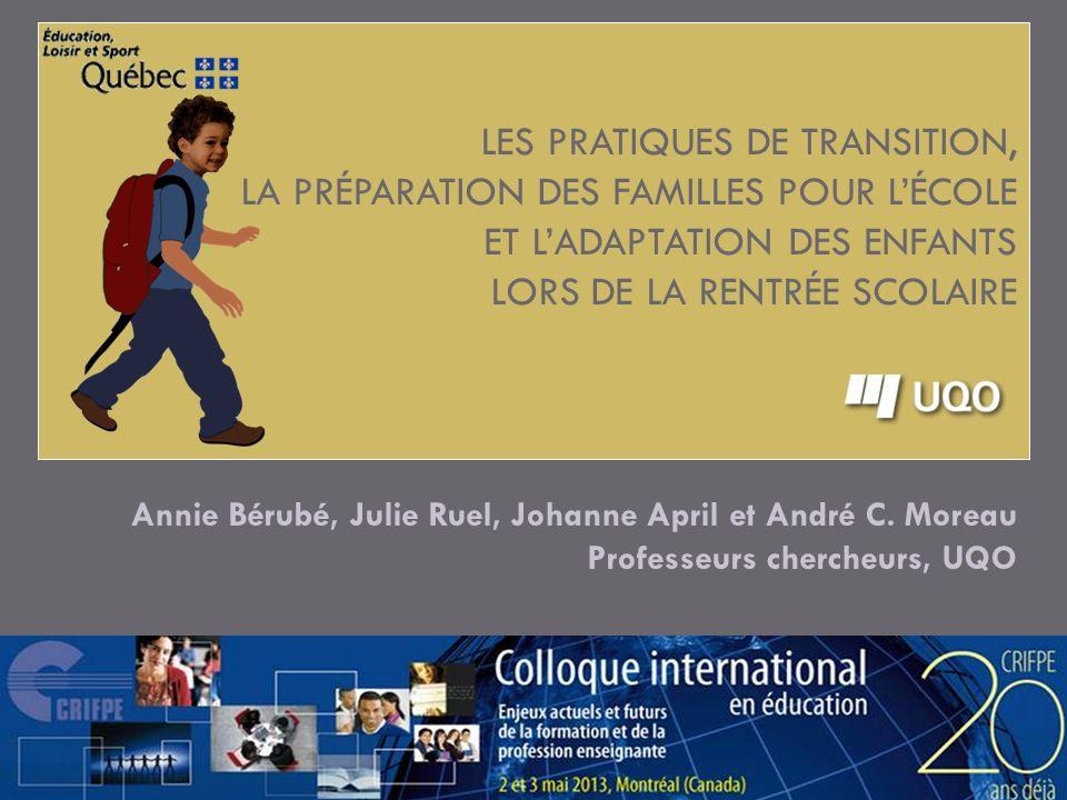 LES PRATIQUES DE TRANSITION, LA PRÉPARATION DES FAMILLES POUR LÉCOLE ET LADAPTATION DES ENFANTS LORS DE LA RENTRÉE SCOLAIRE Annie Bérubé, Julie Ruel,
