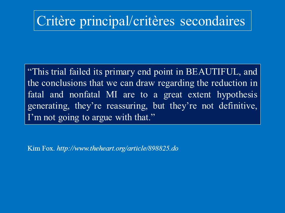 Critère principal/critères secondaires This trial failed its primary end point in BEAUTIFUL, and the conclusions that we can draw regarding the reduction in fatal and nonfatal MI are to a great extent hypothesis generating, theyre reassuring, but theyre not definitive, Im not going to argue with that.