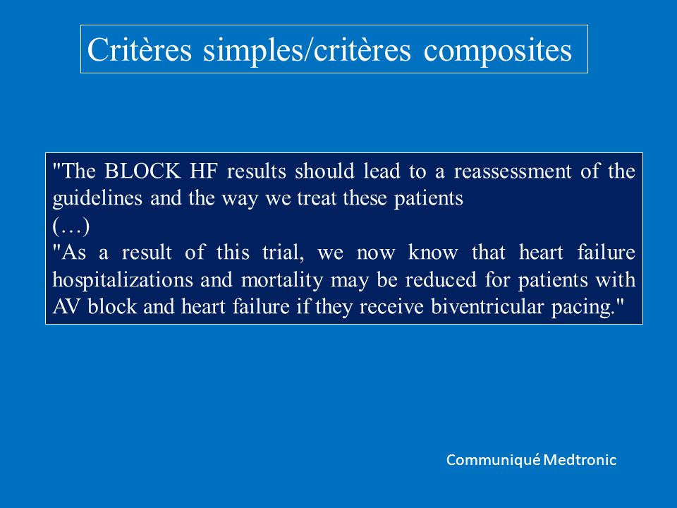 Critères simples/critères composites The BLOCK HF results should lead to a reassessment of the guidelines and the way we treat these patients (…) As a result of this trial, we now know that heart failure hospitalizations and mortality may be reduced for patients with AV block and heart failure if they receive biventricular pacing. Communiqué Medtronic