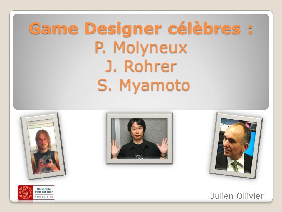 Game Designer célèbres : P. Molyneux J. Rohrer S. Myamoto Julien Ollivier
