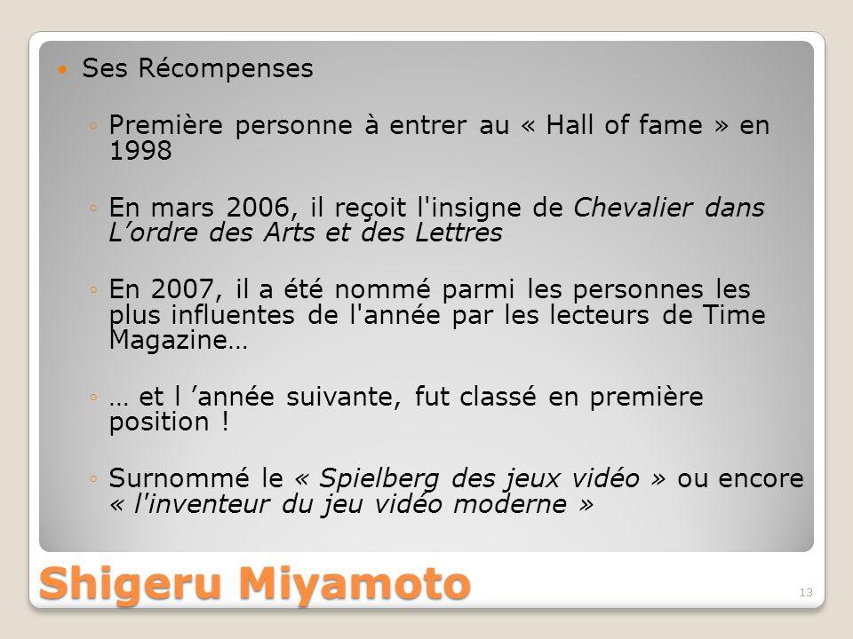 Shigeru Miyamoto Ses Récompenses Première personne à entrer au « Hall of fame » en 1998 En mars 2006, il reçoit l'insigne de Chevalier dans Lordre des