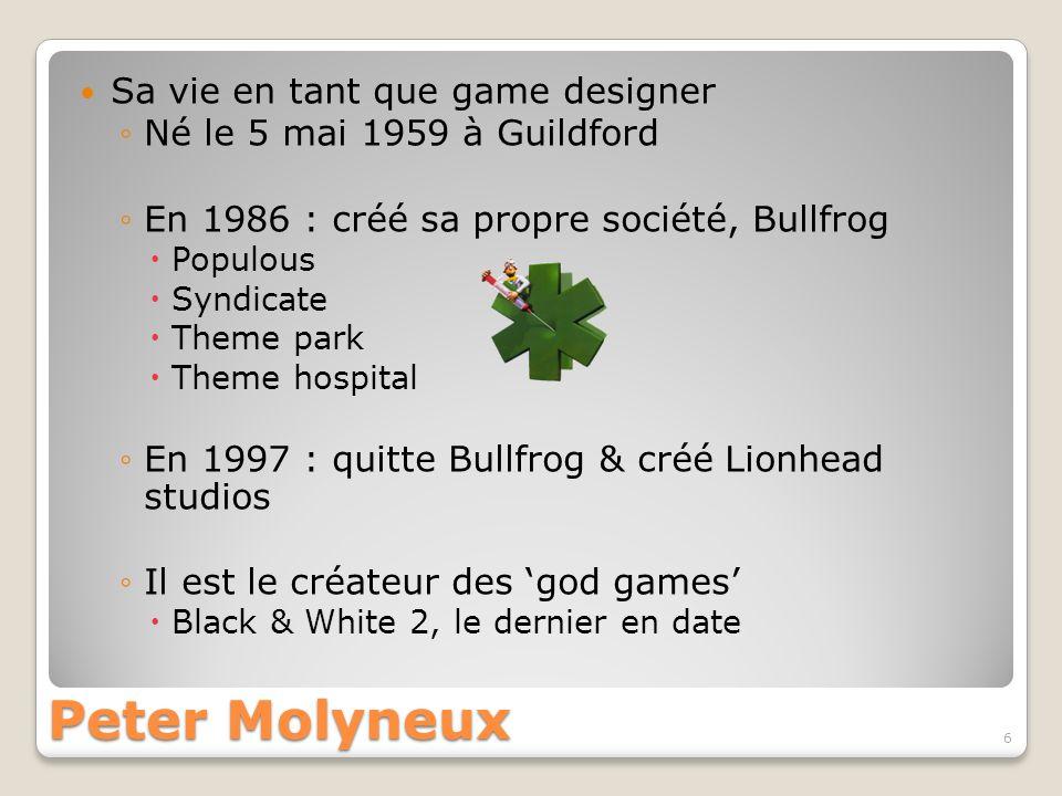 Peter Molyneux Sa vie en tant que game designer Aujourdhui : travaille pour Microsoft Il est directeur créatif de Microsoft Game Studios Europe Son dernier jeu en date est Fable 2 Il a la réputation dexagérer la qualité de ses jeux, suite à laffaire Fable 7