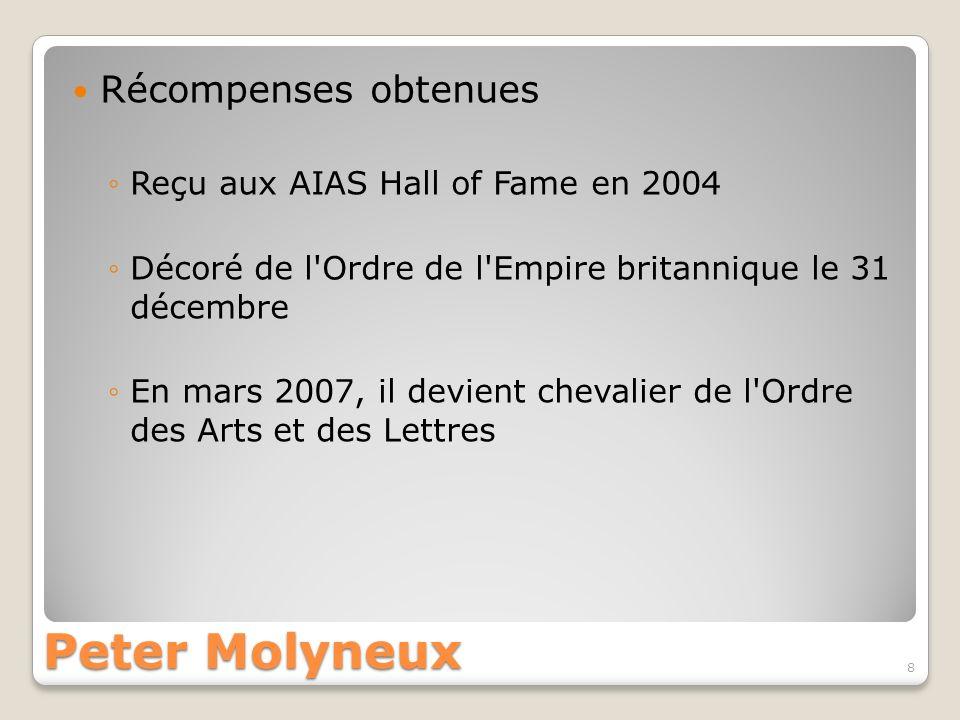 Peter Molyneux Récompenses obtenues Reçu aux AIAS Hall of Fame en 2004 Décoré de l'Ordre de l'Empire britannique le 31 décembre En mars 2007, il devie