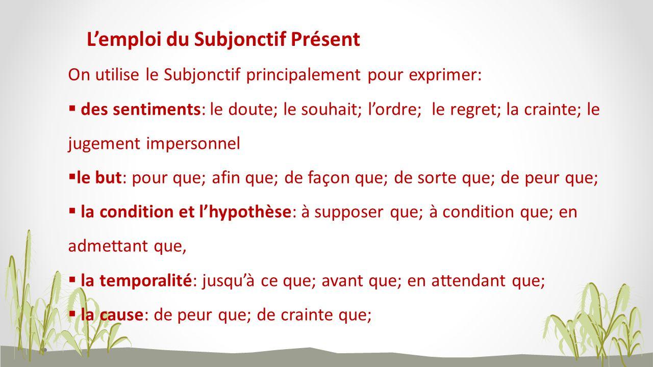 Lemploi du Subjonctif Présent On utilise le Subjonctif principalement pour exprimer: des sentiments: le doute; le souhait; lordre; le regret; la crain