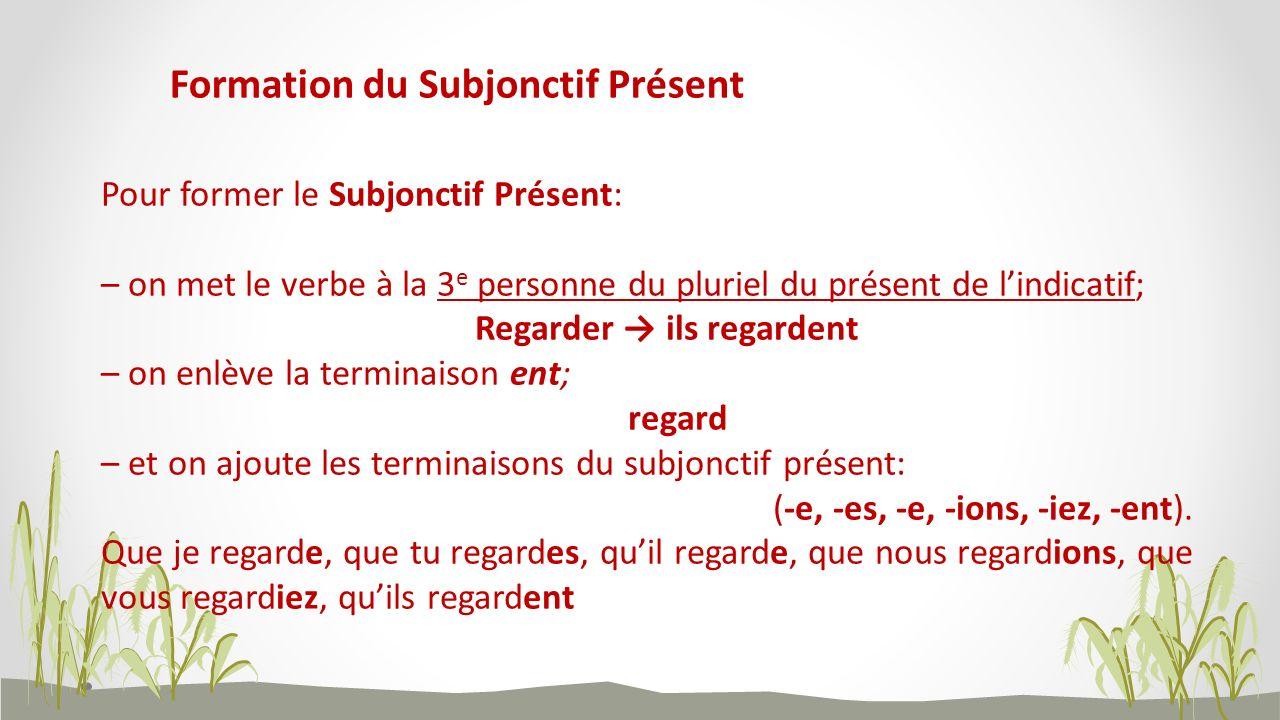 Formation du Subjonctif Présent Pour former le Subjonctif Présent: – on met le verbe à la 3 e personne du pluriel du présent de lindicatif; Regarder i