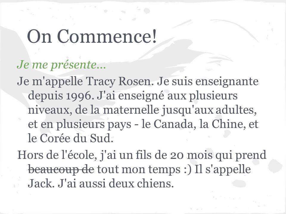 On Commence! Je me présente... Je m'appelle Tracy Rosen. Je suis enseignante depuis 1996. J'ai enseigné aux plusieurs niveaux, de la maternelle jusqu'