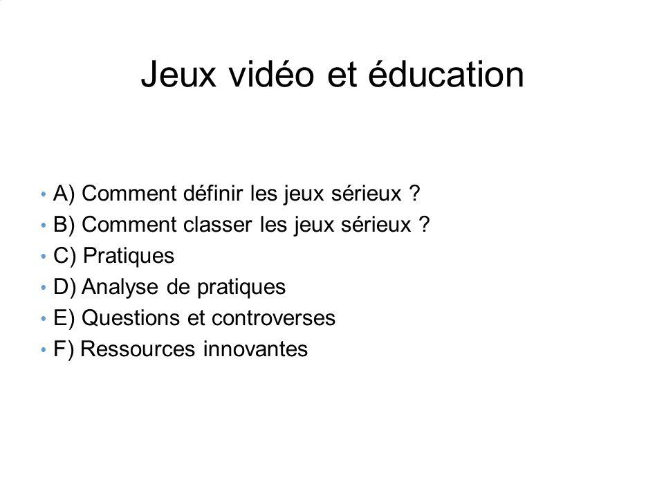 Jeux vidéo et éducation A) Comment définir les jeux sérieux ? B) Comment classer les jeux sérieux ? C) Pratiques D) Analyse de pratiques E) Questions