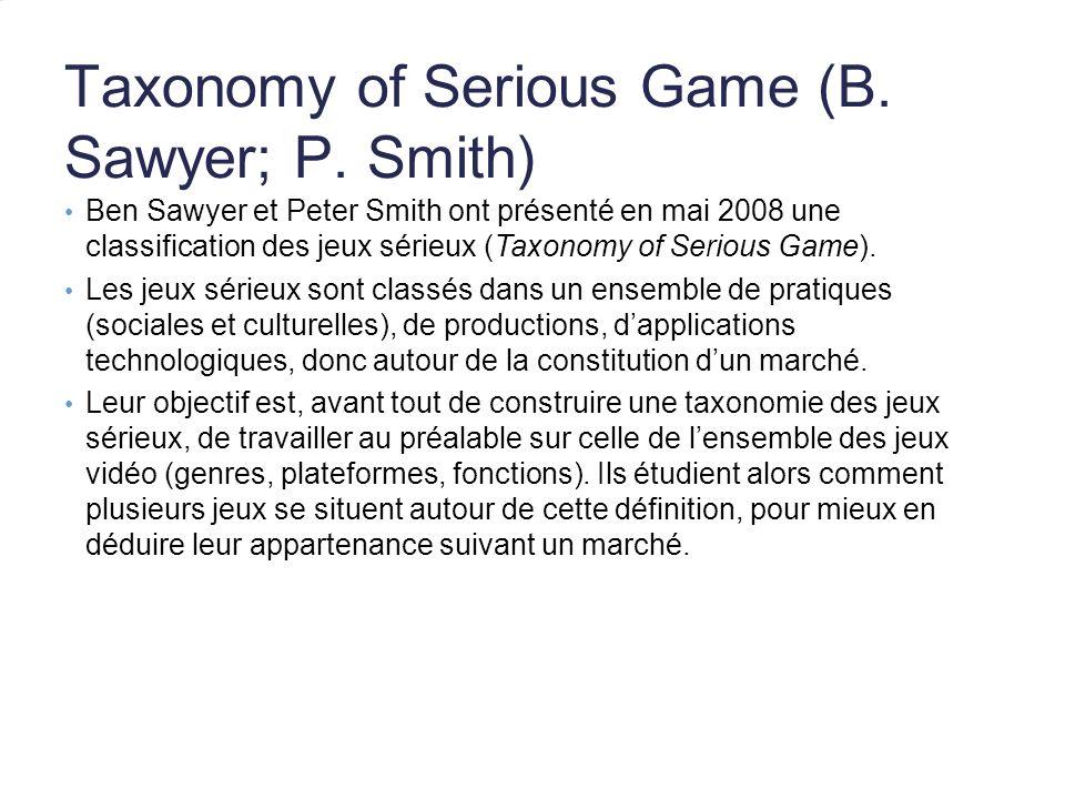 Taxonomy of Serious Game (B. Sawyer; P. Smith) Ben Sawyer et Peter Smith ont présenté en mai 2008 une classification des jeux sérieux (Taxonomy of Ser