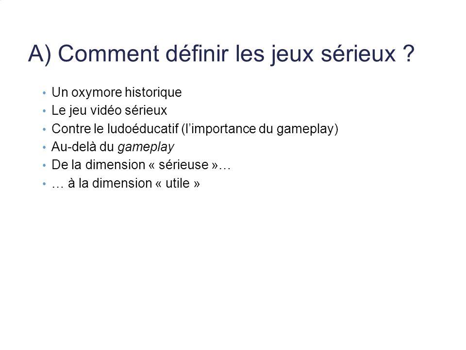 A) Comment définir les jeux sérieux ? Un oxymore historique Le jeu vidéo sérieux Contre le ludoéducatif (limportance du gameplay) Au-delà du gameplay