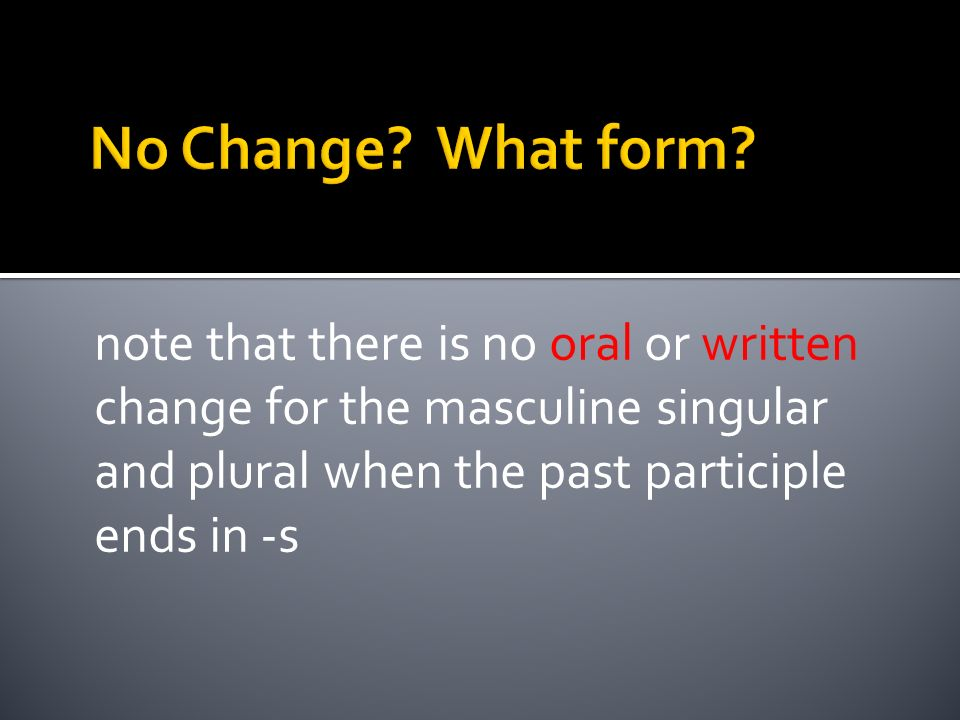 note that there is no oral or written change for the masculine singular and plural when the past participle ends in -s