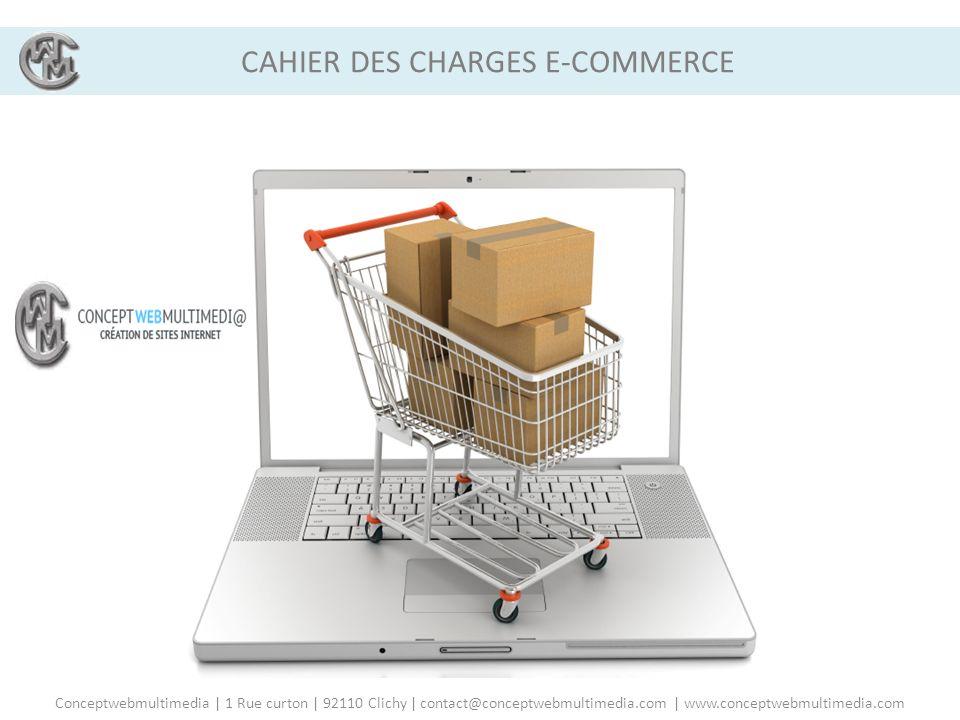 CAHIER DES CHARGES PRÉLIMINAIRE A LA CREATION DE VOTRE SITE E-COMMERCE CAHIER DES CHARGES E-COMMERCE Conceptwebmultimedia | 1 Rue curton | 92110 Clich