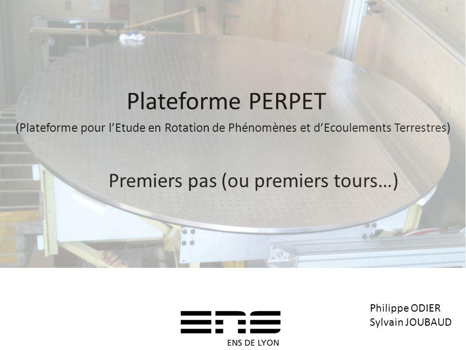 Plateforme PERPET Premiers pas (ou premiers tours…) Philippe ODIER Sylvain JOUBAUD (Plateforme pour lEtude en Rotation de Phénomènes et dEcoulements T