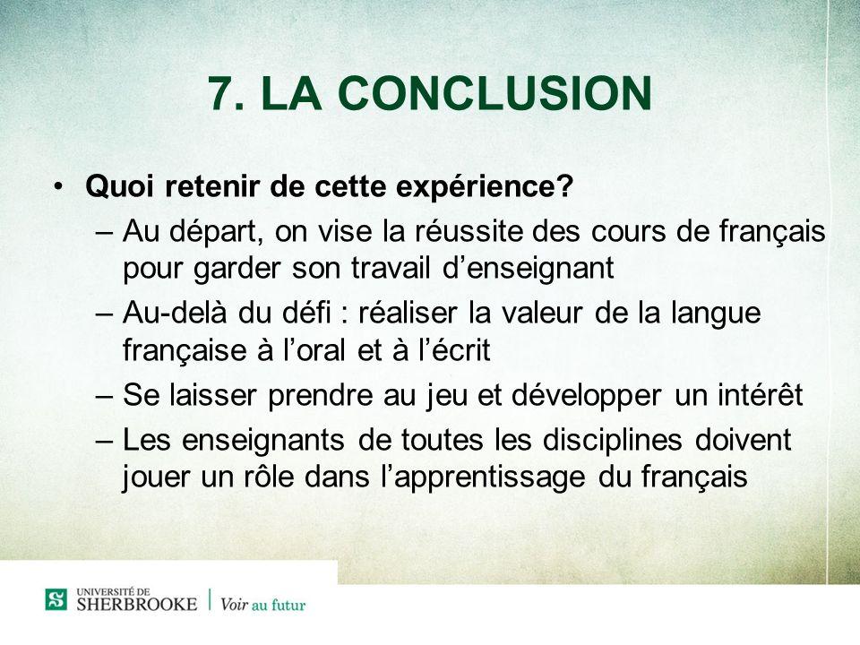 7. LA CONCLUSION Quoi retenir de cette expérience? –Au départ, on vise la réussite des cours de français pour garder son travail denseignant –Au-delà