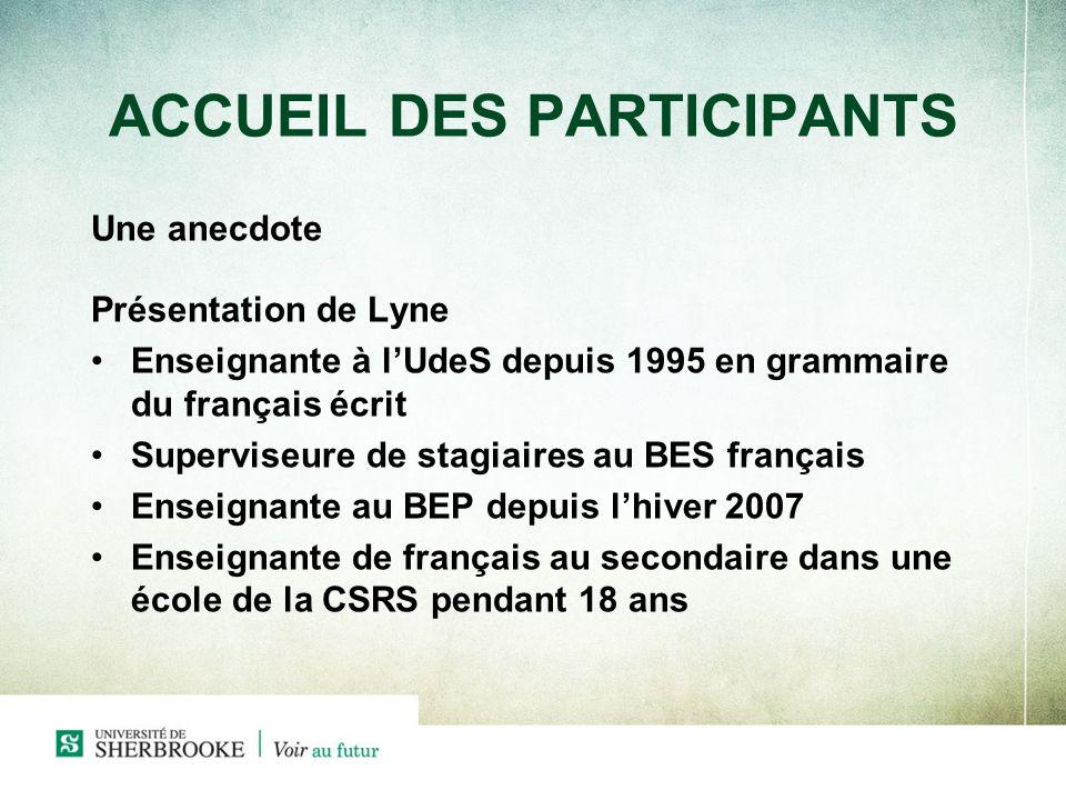 ACCUEIL DES PARTICIPANTS Une anecdote Présentation de Lyne Enseignante à lUdeS depuis 1995 en grammaire du français écrit Superviseure de stagiaires a