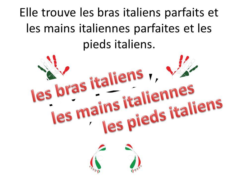 Elle trouve les bras italiens parfaits et les mains italiennes parfaites et les pieds italiens.