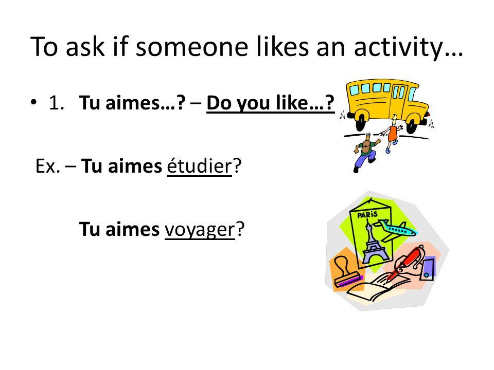 To ask if someone likes an activity… 1.Tu aimes….– Do you like….