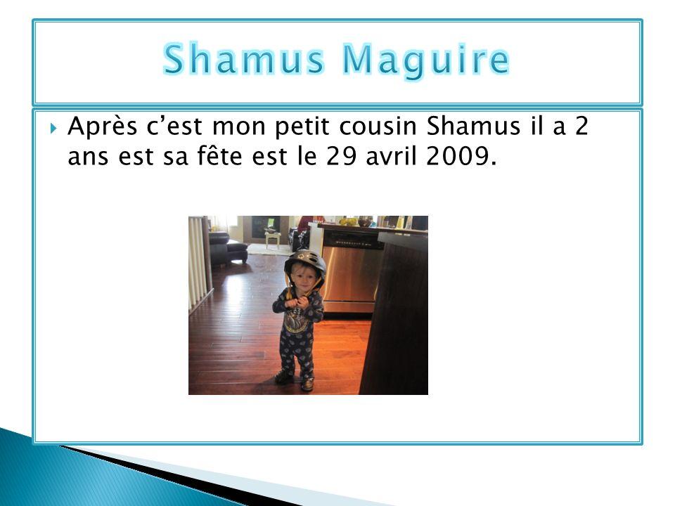 Après cest mon petit cousin Shamus il a 2 ans est sa fête est le 29 avril 2009.