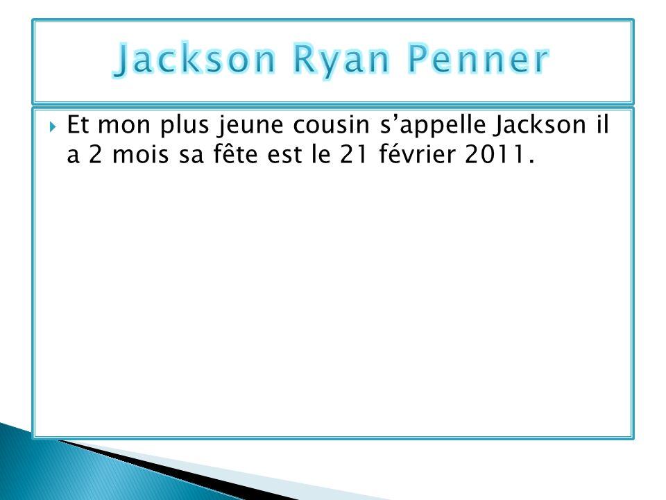 Et mon plus jeune cousin sappelle Jackson il a 2 mois sa fête est le 21 février 2011.