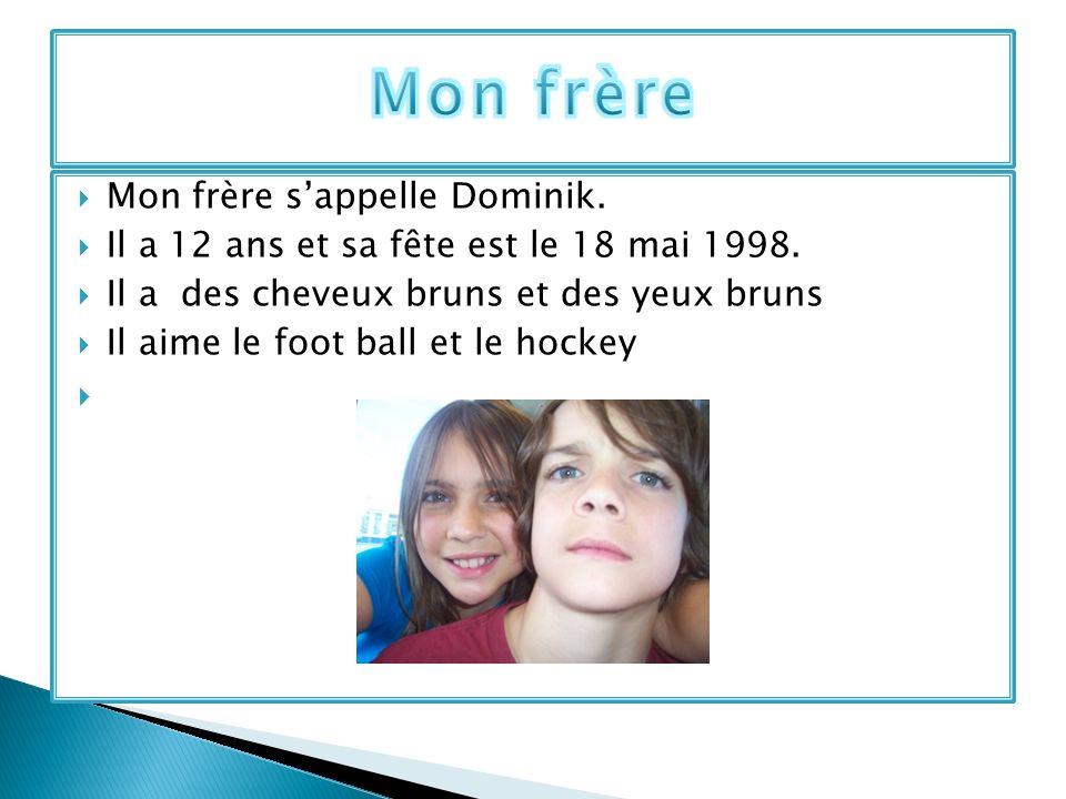 Mon frère sappelle Dominik. Il a 12 ans et sa fête est le 18 mai 1998. Il a des cheveux bruns et des yeux bruns Il aime le foot ball et le hockey