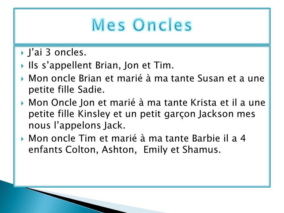 Jai 3 oncles. Ils sappellent Brian, Jon et Tim. Mon oncle Brian et marié à ma tante Susan et a une petite fille Sadie. Mon Oncle Jon et marié à ma tan
