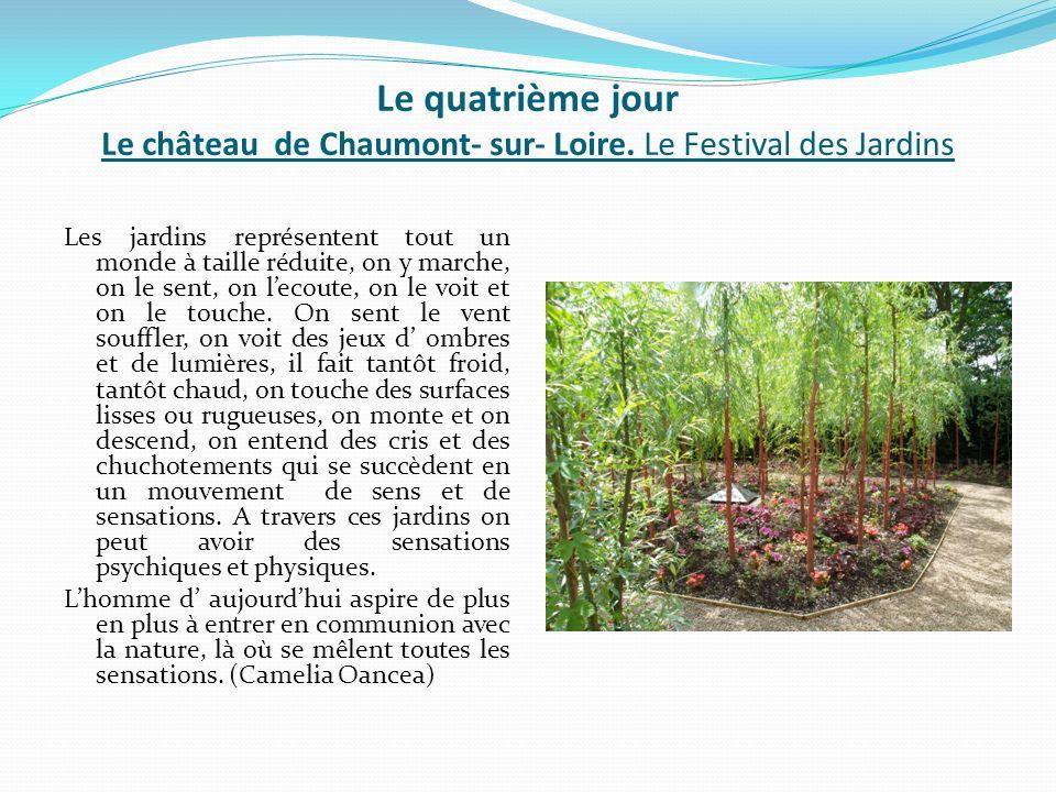 Le quatrième jour Le château de Chaumont- sur- Loire. Le Festival des Jardins Les jardins représentent tout un monde à taille réduite, on y marche, on