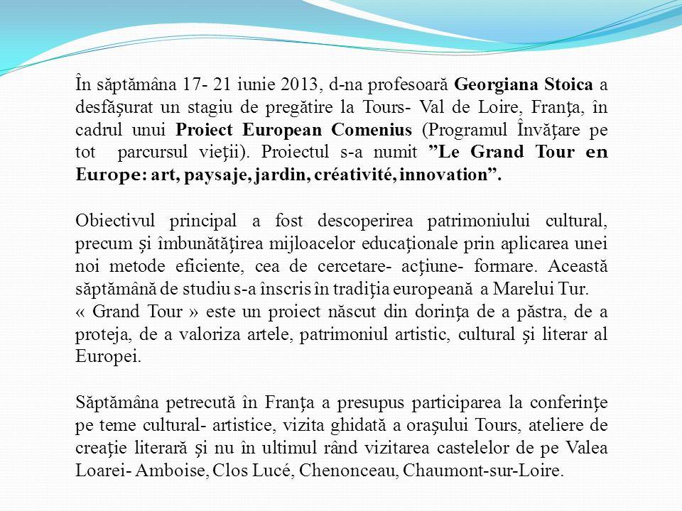 În s ă pt ă mâna 17- 21 iunie 2013, d-na profesoar ă Georgiana Stoica a desf ă șurat un stagiu de preg ă tire la Tours- Val de Loire, Franța, în cadrul unui Proiect European Comenius (Programul Înv ă țare pe tot parcursul vieții).