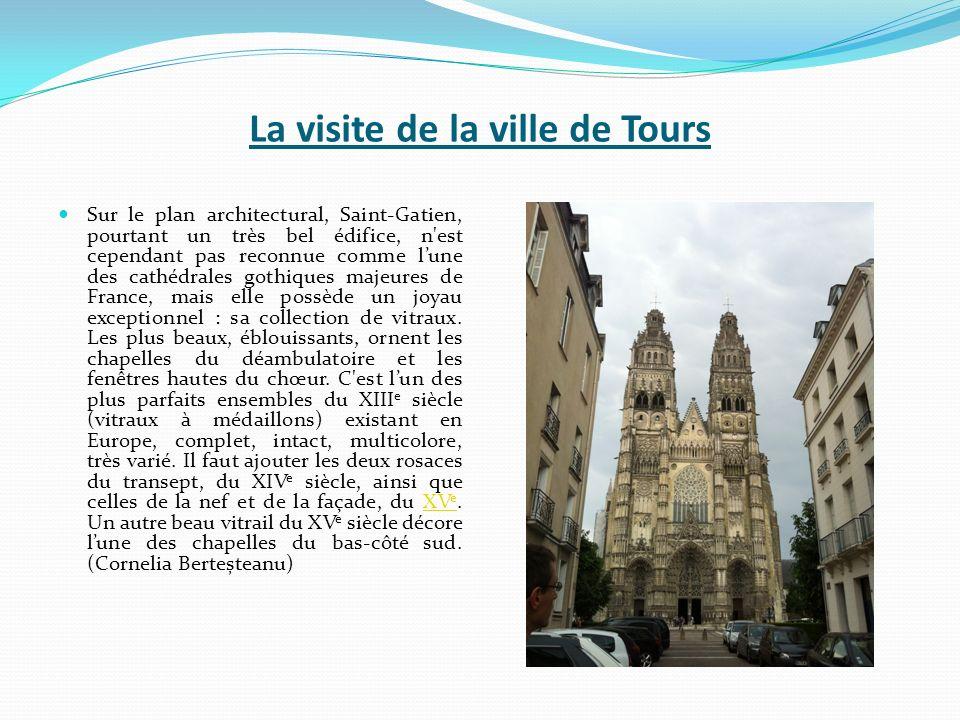 La visite de la ville de Tours Sur le plan architectural, Saint-Gatien, pourtant un très bel édifice, n est cependant pas reconnue comme lune des cathédrales gothiques majeures de France, mais elle possède un joyau exceptionnel : sa collection de vitraux.