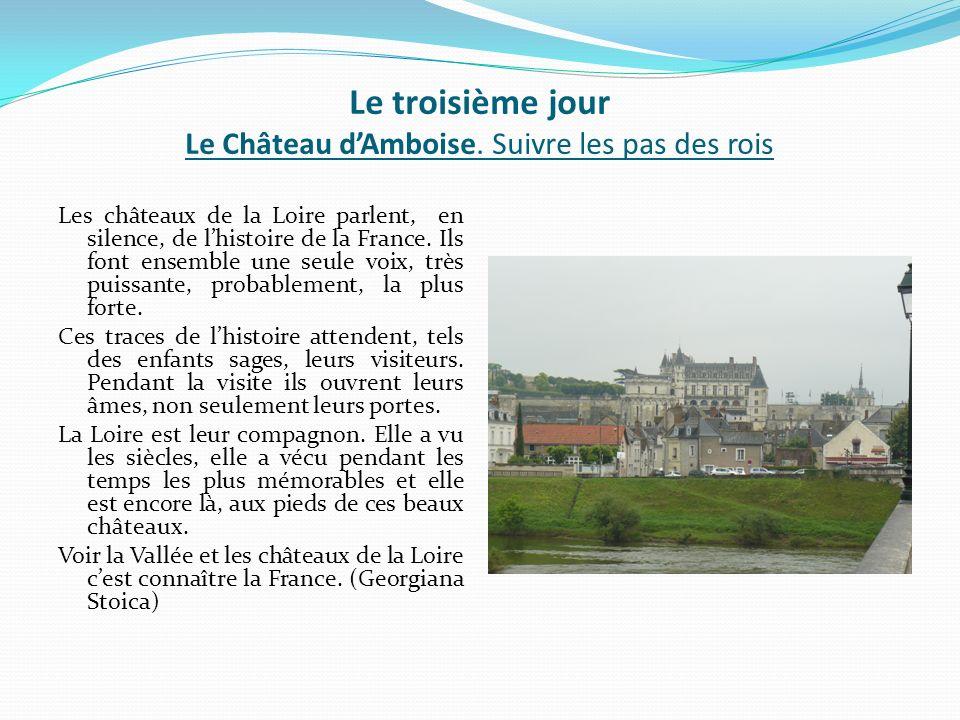 Le troisième jour Le Château dAmboise. Suivre les pas des rois Les châteaux de la Loire parlent, en silence, de lhistoire de la France. Ils font ensem