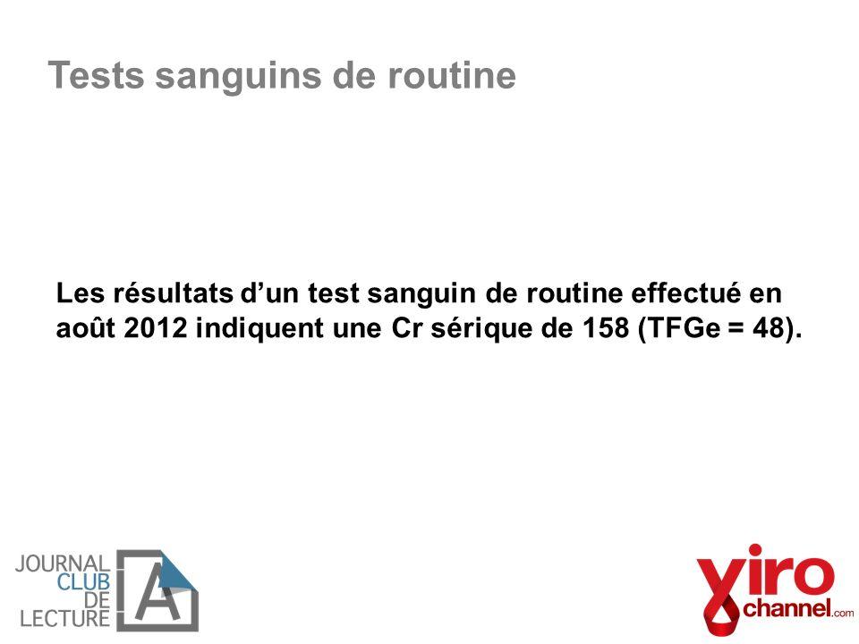 Les résultats dun test sanguin de routine effectué en août 2012 indiquent une Cr sérique de 158 (TFGe = 48). Tests sanguins de routine