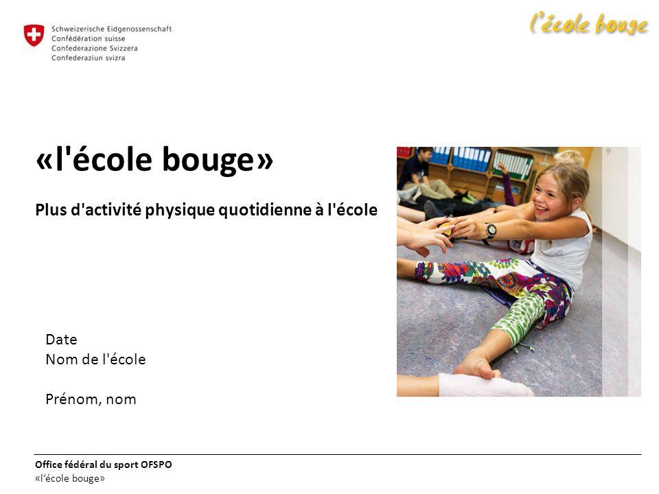 Office fédéral du sport OFSPO «lécole bouge» «l'école bouge» Plus d'activité physique quotidienne à l'école Date Nom de l'école Prénom, nom