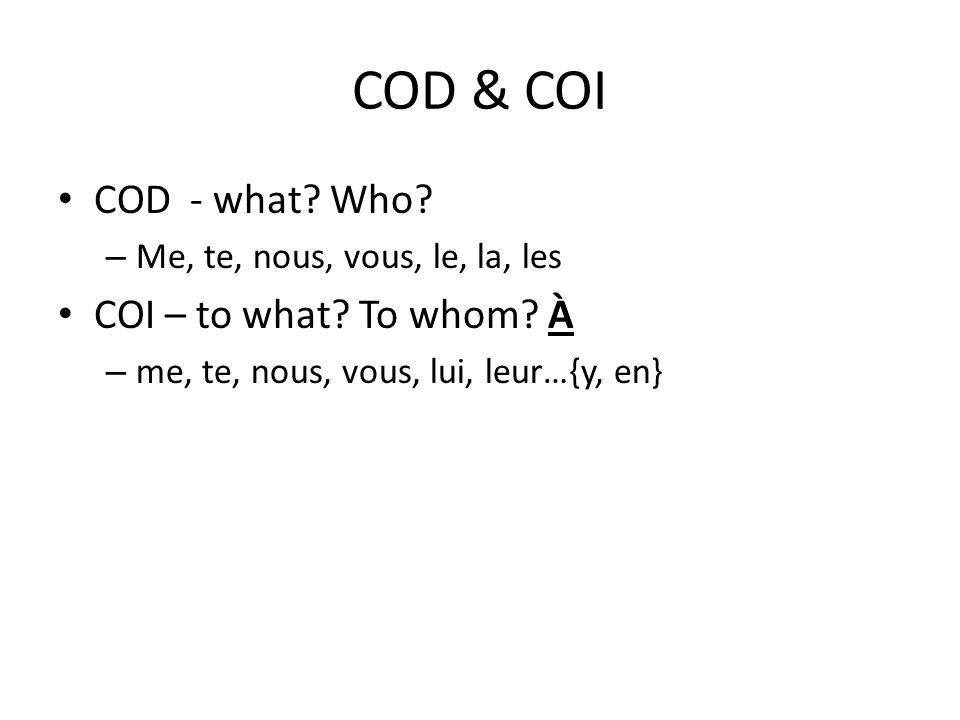 COD & COI COD - what.Who. – Me, te, nous, vous, le, la, les COI – to what.