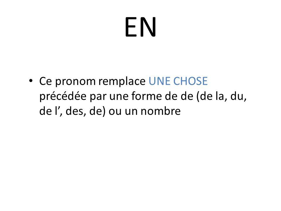 EN Ce pronom remplace UNE CHOSE précédée par une forme de de (de la, du, de l, des, de) ou un nombre