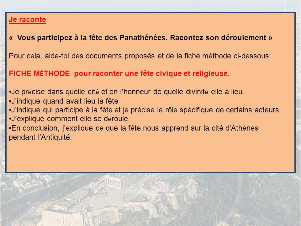 Je raconte « Vous participez à la fête des Panathénées. Racontez son déroulement » Pour cela, aide-toi des documents proposés et de la fiche méthode c