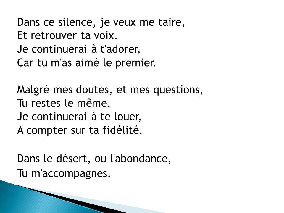 Dans ce silence, je veux me taire, Et retrouver ta voix. Je continuerai à t'adorer, Car tu m'as aimé le premier. Malgré mes doutes, et mes questions,
