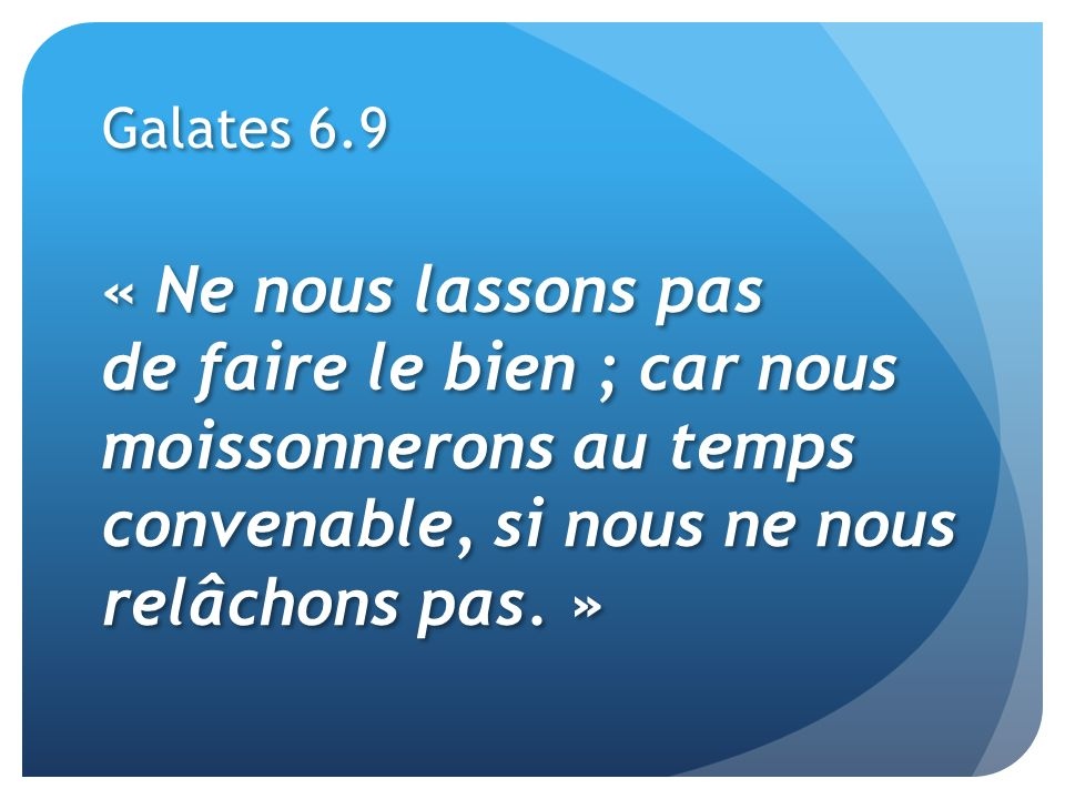 Galates 6.9 « Ne nous lassons pas de faire le bien ; car nous moissonnerons au temps convenable, si nous ne nous relâchons pas. »