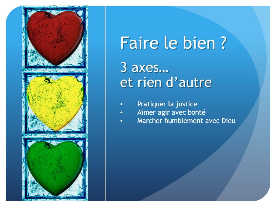 Faire le bien ? 3 axes… et rien dautre Pratiquer la justice Aimer agir avec bonté Marcher humblement avec Dieu