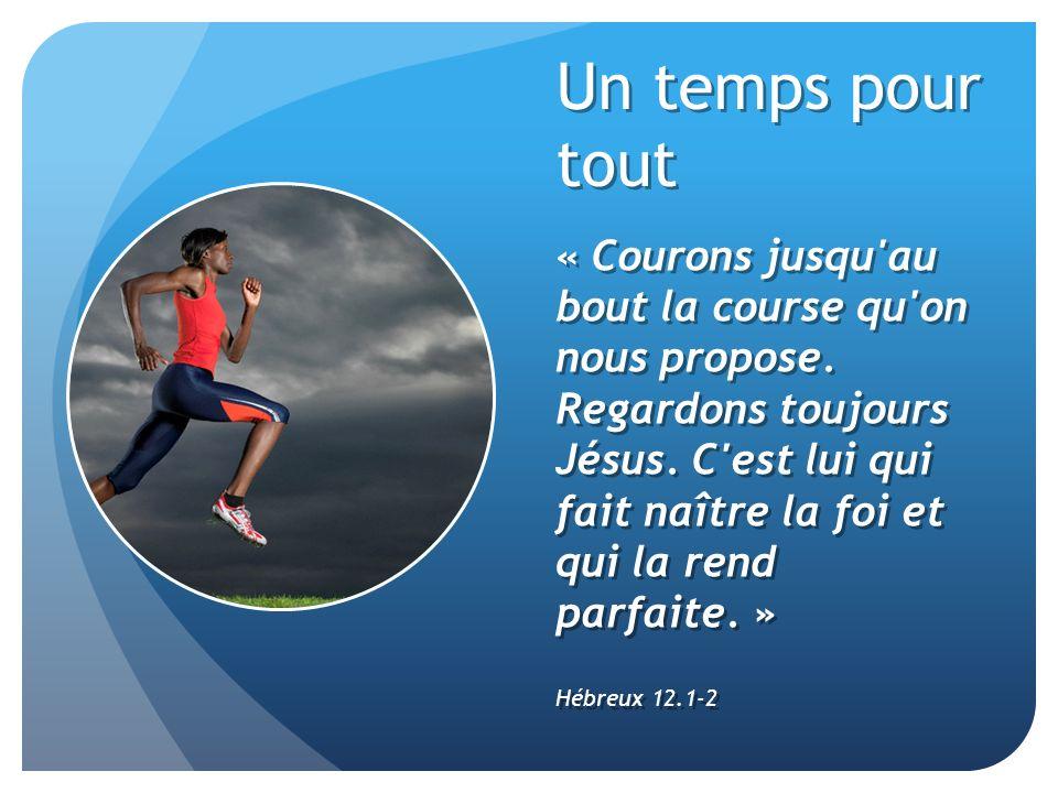 Un temps pour tout « Courons jusqu'au bout la course qu'on nous propose. Regardons toujours Jésus. C'est lui qui fait naître la foi et qui la rend par