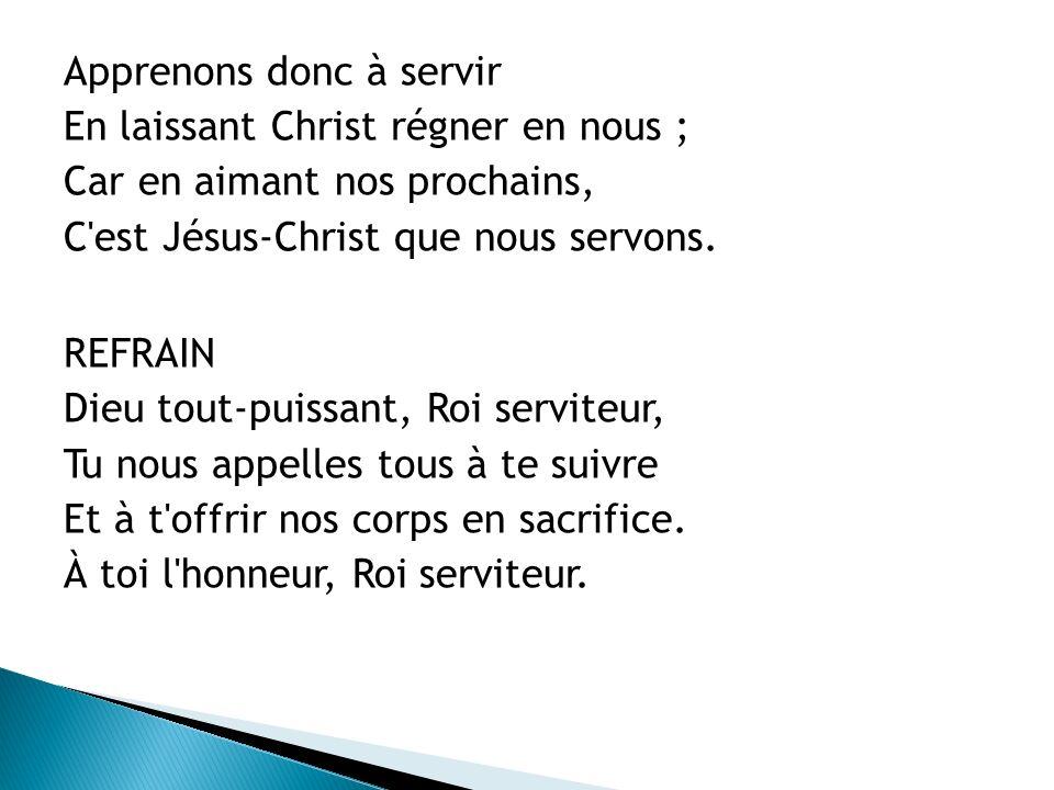 Apprenons donc à servir En laissant Christ régner en nous ; Car en aimant nos prochains, C'est Jésus-Christ que nous servons. REFRAIN Dieu tout-puissa