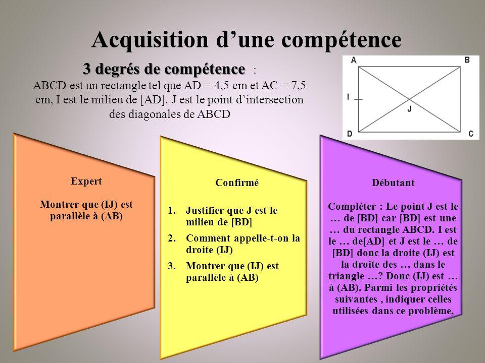 Expert Montrer que (IJ) est parallèle à (AB) Confirmé 1.Justifier que J est le milieu de [BD] 2.Comment appelle-t-on la droite (IJ) 3.Montrer que (IJ) est parallèle à (AB) Débutant Compléter : Le point J est le … de [BD] car [BD] est une … du rectangle ABCD.
