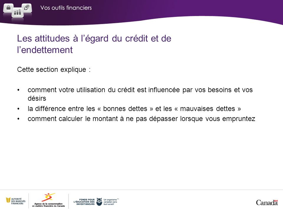 Cette section explique : comment votre utilisation du crédit est influencée par vos besoins et vos désirs la différence entre les « bonnes dettes » et les « mauvaises dettes » comment calculer le montant à ne pas dépasser lorsque vous empruntez
